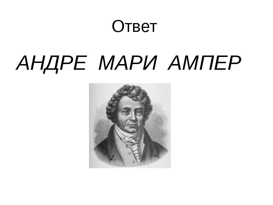Ответ АНДРЕ МАРИ АМПЕР