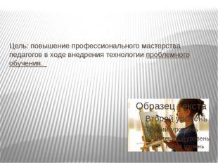 Цель: повышение профессионального мастерства педагогов в ходе внедрения техно