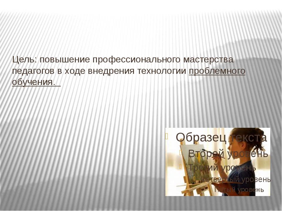 Цель: повышение профессионального мастерства педагогов в ходе внедрения техно...