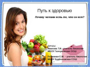 Путь к здоровью Почему человек есть то, что он ест? Авторы: Иванова Т.И.- уч