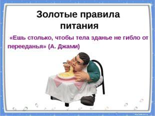 «Ешь столько, чтобы тела зданье не гибло от перееданья» (А. Джами) Золотые п