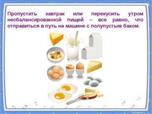 Пропустить завтрак или перекусить утром несбалансированной пищей – все равно,