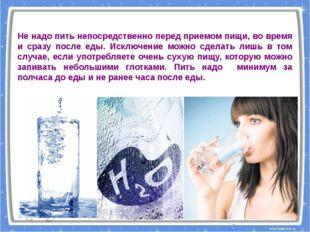 Не надо пить непосредственно перед приемом пищи, во время и сразу после еды.