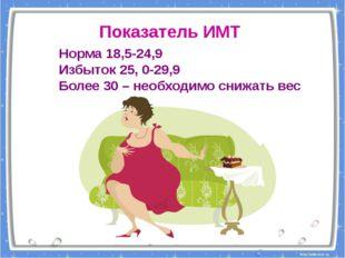 Норма 18,5-24,9 Избыток 25, 0-29,9 Более 30 – необходимо снижать вес Показате