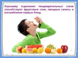 Хорошему отделению пищеварительных соков способствуют фруктовые соки, овощные