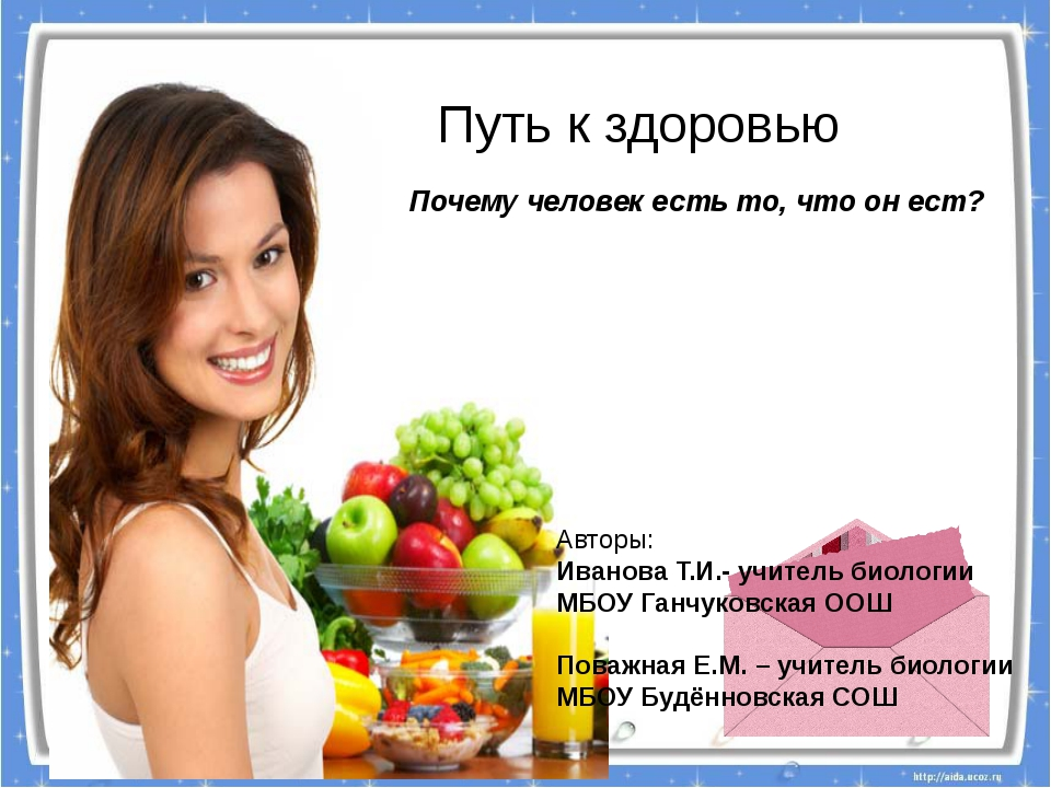 Путь к здоровью Почему человек есть то, что он ест? Авторы: Иванова Т.И.- уч...