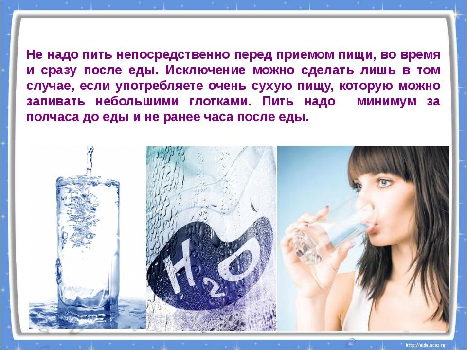 Не надо пить непосредственно перед приемом пищи, во время и сразу после еды....