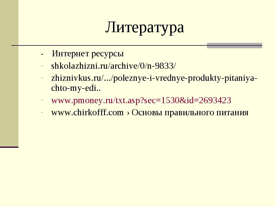 Литература - Интернет ресурсы shkolazhizni.ru/archive/0/n-9833/ zhiznivkus.ru...