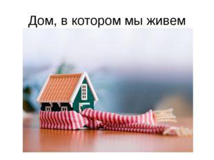 Дом, в котором мы живем
