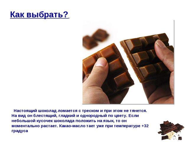 Как выбрать? Настоящий шоколад ломается с треском и при этом не тянется. На в...