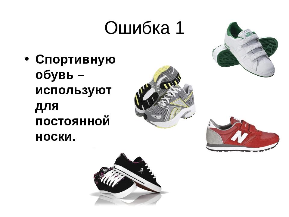 Ошибка 1 Спортивную обувь – используют для постоянной носки.