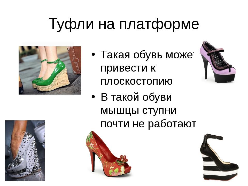 Туфли на платформе Такая обувь может привести к плоскостопию В такой обуви мы...