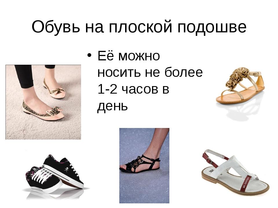 Обувь на плоской подошве Её можно носить не более 1-2 часов в день