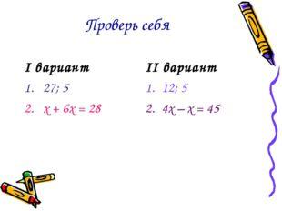 Проверь себя I вариант 27; 5 х + 6х = 28 II вариант 12; 5 4х – х = 45
