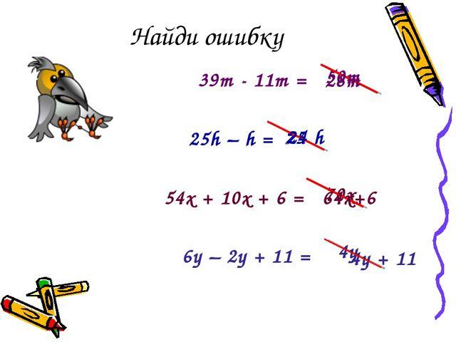 Найди ошибку 39m - 11m = 25h – h = 54x + 10x + 6 = 6y – 2y + 11 = 50m 25 70x...