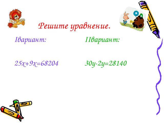 Решите уравнение. Iвариант: 25x+9x=68204 IIвариант: 30y-2y=28140