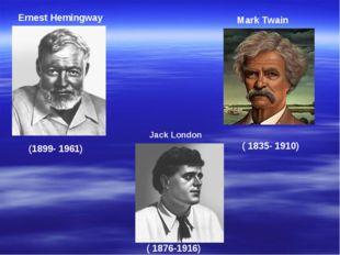 Ernest Hemingway (1899- 1961) Mark Twain ( 1835- 1910) Jack London ( 1876-1916)