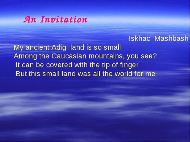An Invitation Iskhac Mashbash My ancient Adig land is so small Among the Cau...