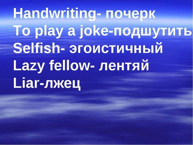 Handwriting- почерк To play a joke-подшутить Selfish- эгоистичный Lazy fellow...