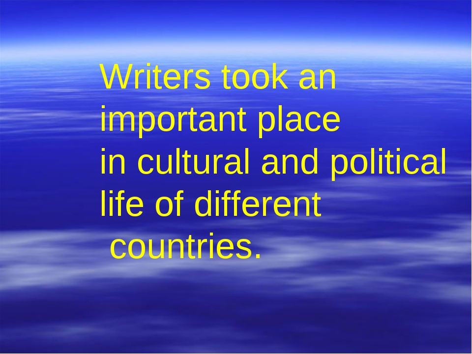 Writers took an important place in cultural and political life of different c...
