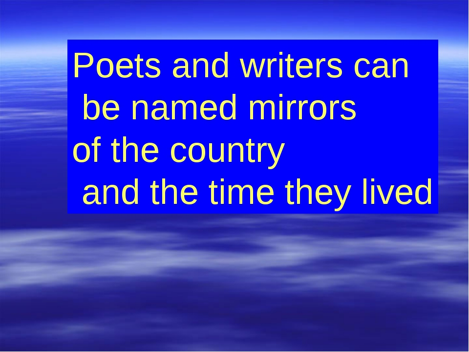 Poets and writers can be named mirrors of the country and the time they lived