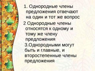 1. Однородные члены предложения отвечают на один и тот же вопрос 2. Однородны