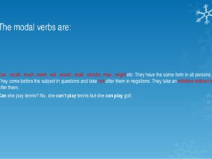The modal verbs are: Can , could , must , need , will , would , shall , shoul