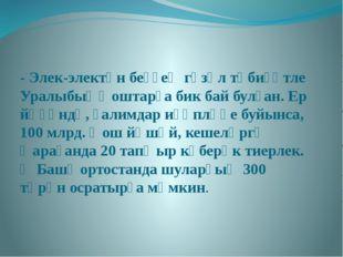 - Элек-электән беҙҙең гүзәл тәбиғәтле Уралыбыҙ ҡоштарға бик бай булған. Ер йө
