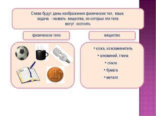 Слева будут даны изображения физических тел, ваша задача - назвать вещества,