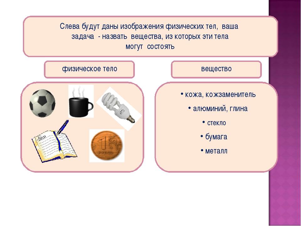 Слева будут даны изображения физических тел, ваша задача - назвать вещества,...
