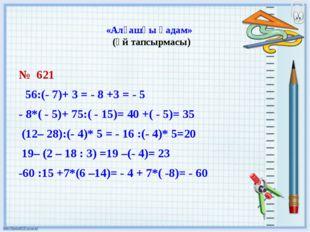 «Алғашқы қадам» (үй тапсырмасы) № 621 56:(- 7)+ 3 = - 8 +3 = - 5 - 8*( - 5)+