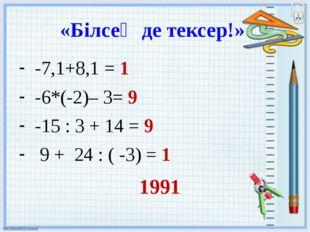 «Білсең де тексер!» -7,1+8,1 = 1 -6*(-2)– 3= 9 -15 : 3 + 14 = 9 9 + 24 : ( -3
