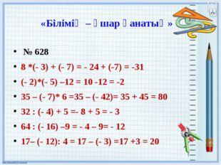 «Білімің – ұшар қанатың» № 628 8 *(- 3) + (- 7) = - 24 + (-7) = -31 (- 2)*(-