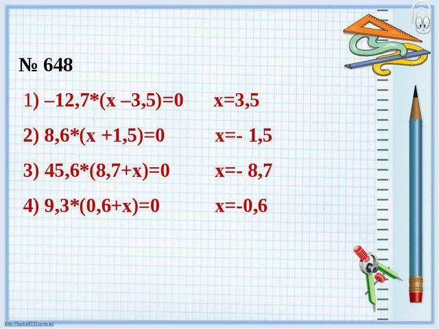 № 648 1) –12,7*(х –3,5)=0 х=3,5 2) 8,6*(х +1,5)=0 х=- 1,5 3) 45,6*(8,7+х)=0 х...