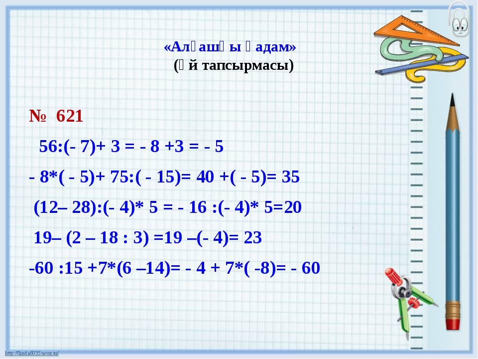 «Алғашқы қадам» (үй тапсырмасы) № 621 56:(- 7)+ 3 = - 8 +3 = - 5 - 8*( - 5)+...