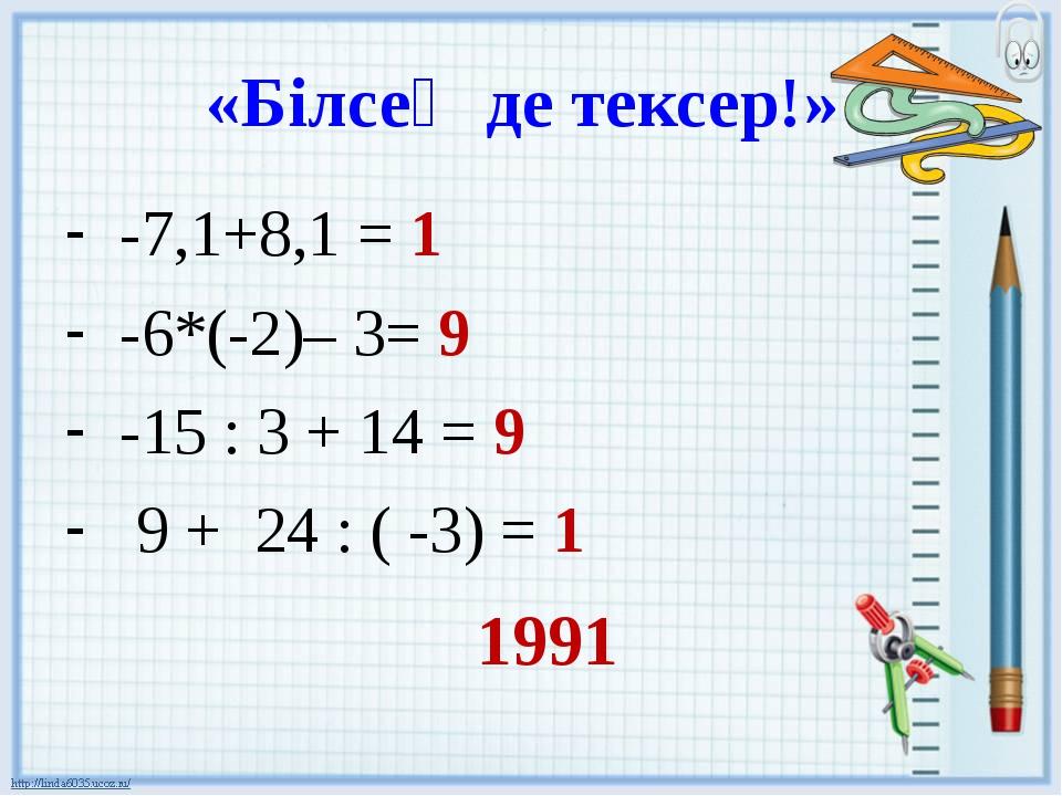 «Білсең де тексер!» -7,1+8,1 = 1 -6*(-2)– 3= 9 -15 : 3 + 14 = 9 9 + 24 : ( -3...