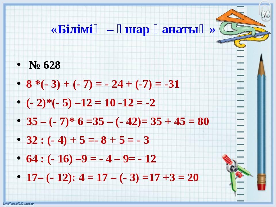 «Білімің – ұшар қанатың» № 628 8 *(- 3) + (- 7) = - 24 + (-7) = -31 (- 2)*(-...