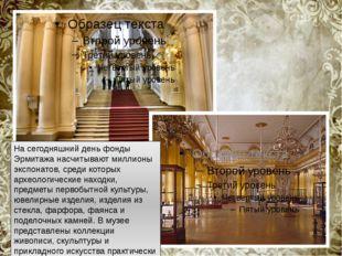 На сегодняшний день фонды Эрмитажа насчитывают миллионы экспонатов, среди ко