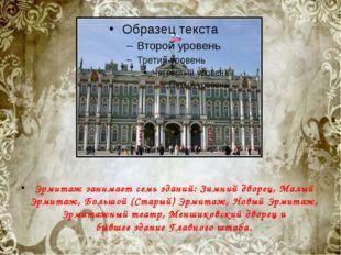 Эрмитаж занимает семь зданий:Зимний дворец,Малый Эрмитаж,Большой (Старый)