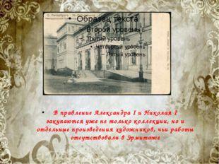 . В правление Александра I и Николая I закупаются уже не только коллекции, но