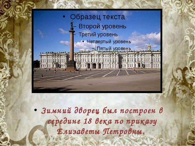 Зимний дворец был построен в середине 18 века по приказу Елизаветы Петровны.