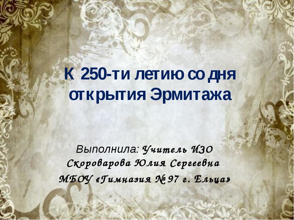 К 250-ти летию со дня открытия Эрмитажа Выполнила: Учитель ИЗО Скороварова Юл...