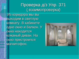 Проверка д/з Упр. 371 ( взаимопроверка) Из коридора мы вы выходим в светлую к