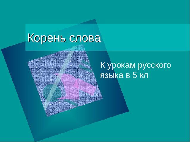Корень слова К урокам русского языка в 5 кл