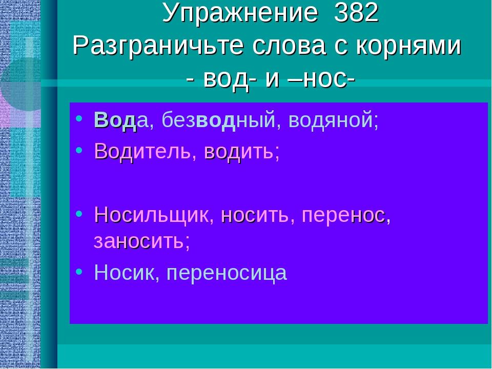 Упражнение 382 Разграничьте слова с корнями - вод- и –нос- Вода, безводный, в...