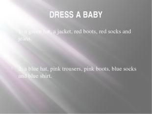 DRESS A BABY 1: a green hat, a jacket, red boots, red socks and jeans. 2: a b