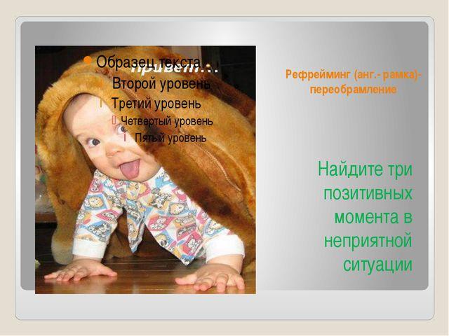 Рефрейминг (анг.- рамка)- переобрамление Найдите три позитивных момента в неп...