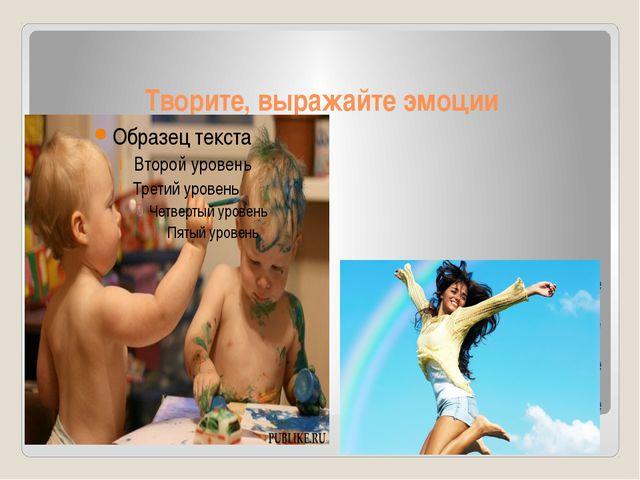 Творите, выражайте эмоции - рисуйте - пойте - танцуйте - лепите
