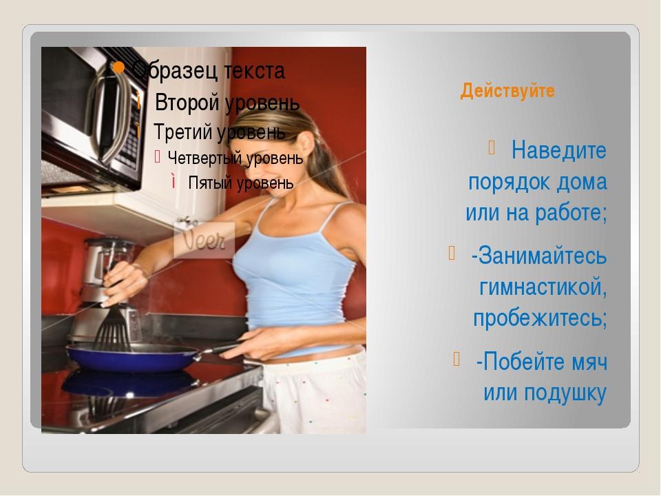 Действуйте Наведите порядок дома или на работе; -Занимайтесь гимнастикой, про...