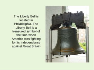 The Liberty Bell is located in Philadelphia. The Liberty Bell is a treasured
